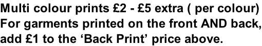 Multi colour prints £2 - £5 extra ( per colour) For garments printed on the front AND back, add £1 to the 'Back Print' price above.